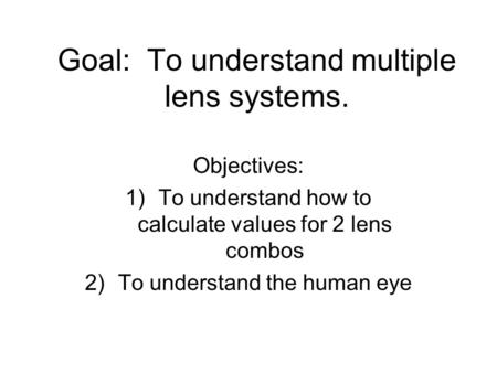 Goal: To understand multiple lens systems. Objectives: 1)To understand how to calculate values for 2 lens combos 2)To understand the human eye.