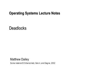 Operating Systems Lecture Notes Deadlocks Matthew Dailey Some material © Silberschatz, Galvin, and Gagne, 2002.