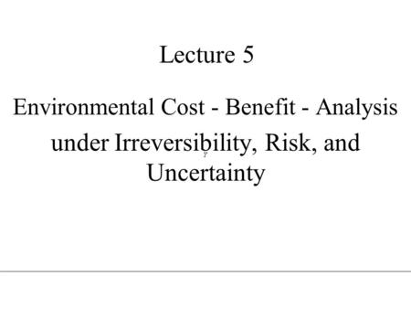 Lecture 5 Environmental Cost - Benefit - Analysis under Irreversibility, Risk, and Uncertainty.