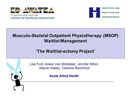Lisa Ford, Alieke Van Middelaar, Jennifer Bilton, Alayne Healey, Caroline Ranchhod Acute Allied Health Musculo-Skeletal Outpatient Physiotherapy (MSOP)