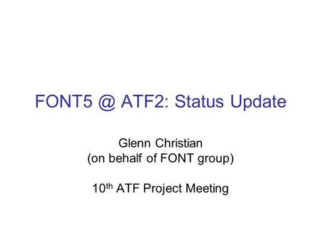 ATF2: Status Update Glenn Christian (on behalf of FONT group) 10 th ATF Project Meeting.