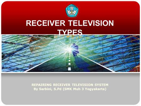 RECEIVER TELEVISION TYPES REPAIRING RECEIVER TELEVISION SYSTEM By Sarbini, S.Pd (SMK Muh 3 Yogyakarta)