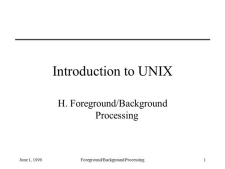 June 1, 1999Foreground/Background Processing1 Introduction to UNIX H. Foreground/Background Processing.