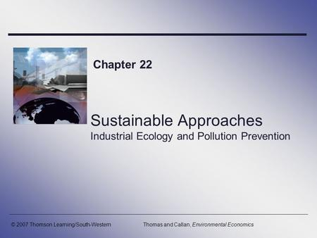 Sustainable Approaches Industrial Ecology and Pollution Prevention Chapter 22 © 2007 Thomson Learning/South-WesternThomas and Callan, Environmental Economics.