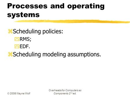 © 2008 Wayne Wolf Overheads for Computers as Components 2 nd ed. Processes and operating systems zScheduling policies: yRMS; yEDF. zScheduling modeling.