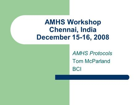 AMHS Workshop Chennai, India December 15-16, 2008 AMHS Protocols Tom McParland BCI.