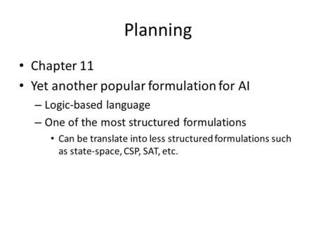 Planning Chapter 11 Yet another popular formulation for AI – Logic-based language – One of the most structured formulations Can be translate into less.