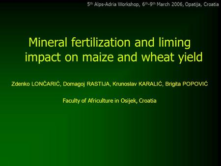 5 th Alps-Adria Workshop, 6 th -9 th March 2006, Opatija, Croatia Mineral fertilization and liming impact on maize and wheat yield Zdenko LONČARIĆ, Domagoj.
