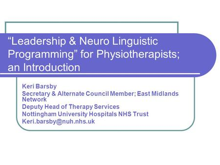 """Leadership & Neuro Linguistic Programming"" for Physiotherapists; an Introduction Keri Barsby Secretary & Alternate Council Member; East Midlands Network."