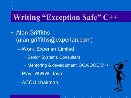 "Writing ""Exception Safe"" C++ Alan Griffiths –Work: Experian Limited Senior Systems Consultant Mentoring & development OOA/OOD/C++"