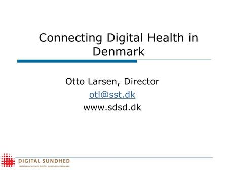 Connecting Digital Health in Denmark Otto Larsen, Director