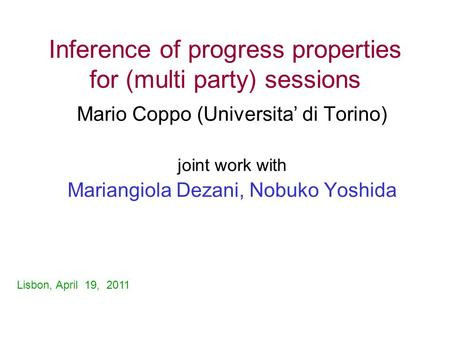 Inference of progress properties for (multi party) sessions Mario Coppo (Universita' di Torino) joint work with Mariangiola Dezani, Nobuko Yoshida Lisbon,