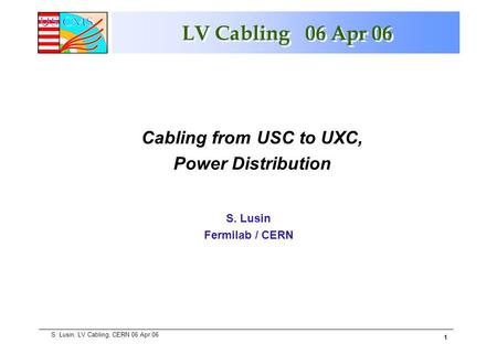 1 S. Lusin, LV Cabling, CERN 06 Apr 06 LV Cabling 06 Apr 06 S. Lusin Fermilab / CERN Cabling from USC to UXC, Power Distribution.