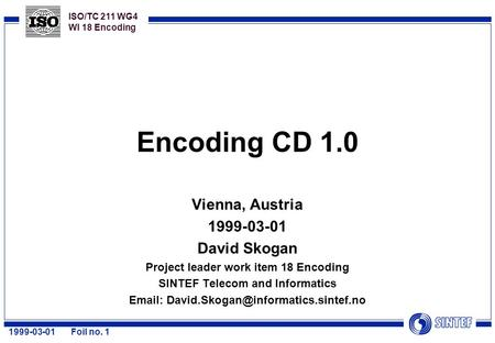 ISO/TC 211 WG4 WI 18 Encoding 1999-03-01Foil no. 1 Encoding CD 1.0 Vienna, Austria 1999-03-01 David Skogan Project leader work item 18 Encoding SINTEF.