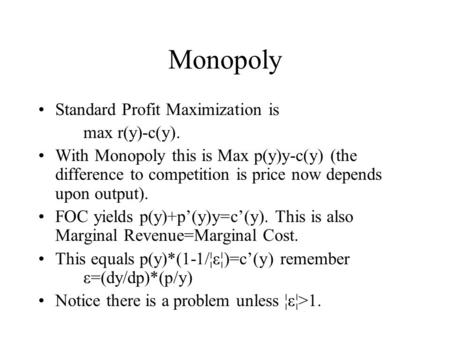 Monopoly Standard Profit Maximization is max r(y)-c(y). With Monopoly this is Max p(y)y-c(y) (the difference to competition is price now depends upon output).