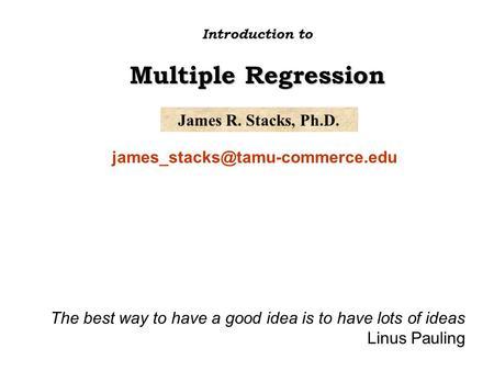 James R. Stacks, Ph.D. Introduction to Multiple Regression The best way to have a good idea is to have lots of ideas Linus.