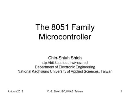 Autumn 2012C.-S. Shieh, EC, KUAS, Taiwan1 The 8051 Family Microcontroller Chin-Shiuh Shieh  Department of Electronic Engineering.