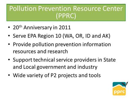 PPRC 20 th Anniversary in 2011 Serve EPA Region 10 (WA, OR, ID and AK) Provide pollution prevention information resources and research Support technical.