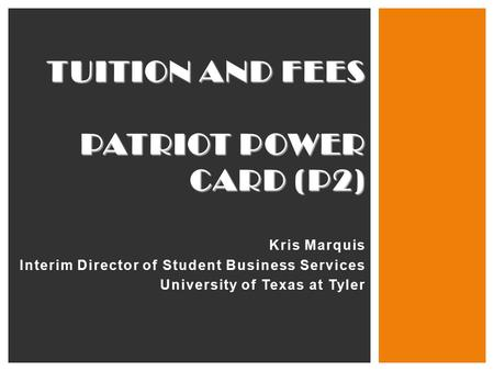 TUITION AND FEES PATRIOT POWER CARD (P2) Kris Marquis Interim Director of Student Business Services University of Texas at Tyler.
