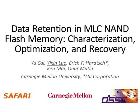 Data Retention in MLC NAND Flash Memory: Characterization, Optimization, and Recovery Yu Cai, Yixin Luo, Erich F. Haratsch*, Ken Mai, Onur Mutlu Carnegie.