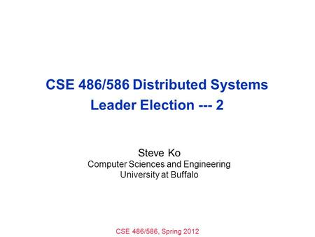 CSE 486/586, Spring 2012 CSE 486/586 Distributed Systems Leader Election --- 2 Steve Ko Computer Sciences and Engineering University at Buffalo.