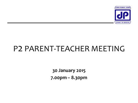 P 2 PARENT-TEACHER MEETING 30 January 2015 7.00pm – 8.30pm.