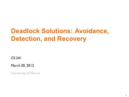 1 Deadlock Solutions: Avoidance, Detection, and Recovery CS 241 March 30, 2012 University of Illinois.