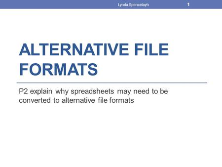 ALTERNATIVE FILE FORMATS P2 explain why spreadsheets may need to be converted to alternative file formats Lynda Spencelayh 1.