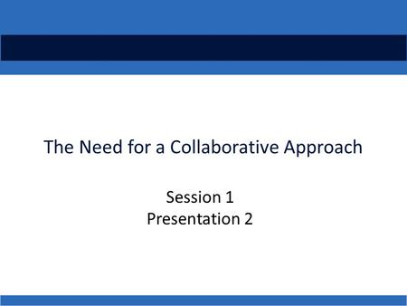 The Need for a Collaborative Approach Session 1 Presentation 2.
