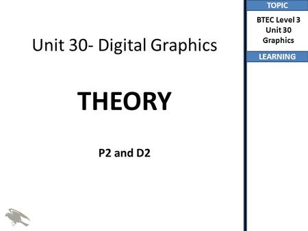 TOPIC LEARNING BTEC Level 3 Unit 30 Graphics Unit 30- Digital Graphics THEORY P2 and D2.