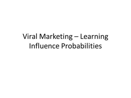 Viral Marketing – Learning Influence Probabilities.