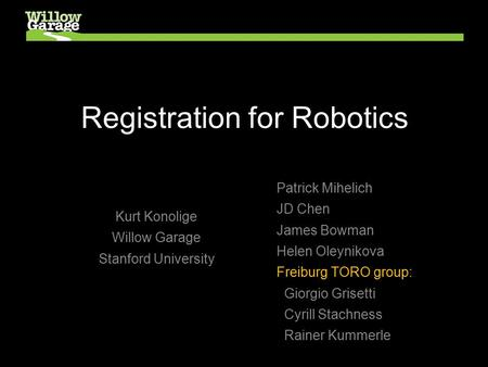 Registration for Robotics Kurt Konolige Willow Garage Stanford University Patrick Mihelich JD Chen James Bowman Helen Oleynikova Freiburg TORO group: Giorgio.