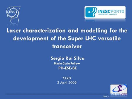 Laser characterization and modelling for the development of the Super LHC versatile transceiver Sergio Rui Silva Marie Curie Fellow PH-ESE-BE CERN.