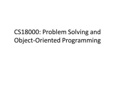 CS18000: Problem Solving and Object-Oriented Programming.