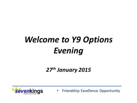 Friendship Excellence Opportunity Welcome to Y9 Options Evening 27 th January 2015.