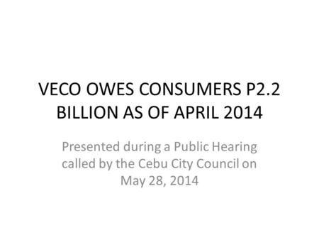 VECO OWES CONSUMERS P2.2 BILLION AS OF APRIL 2014 Presented during a Public Hearing called by the Cebu City Council on May 28, 2014.