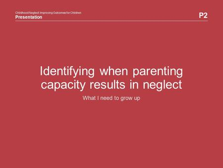 Childhood Neglect: Improving Outcomes for Children Presentation P2 Childhood Neglect: Improving Outcomes for Children Presentation Identifying when parenting.
