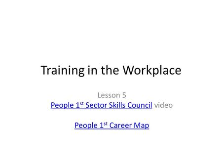 Training in the Workplace Lesson 5 People 1 st Sector Skills CouncilPeople 1 st Sector Skills Council video People 1 st Career Map.