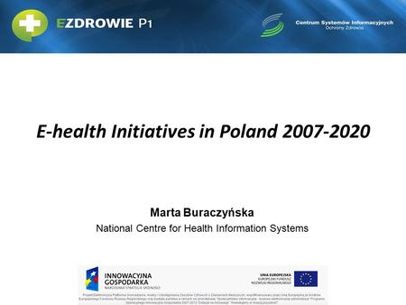E-health Initiatives in Poland 2007-2020 Marta Buraczyńska National Centre for Health Information Systems.