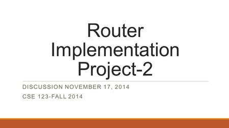 Router Implementation Project-2 DISCUSSION NOVEMBER 17, 2014 CSE 123-FALL 2014.