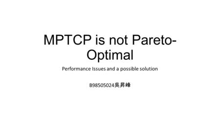 MPTCP is not Pareto- Optimal Performance Issues and a possible solution B98505024 吳昇峰.