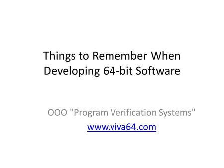 Things to Remember When Developing 64-bit Software OOO Program Verification Systems www.viva64.com.