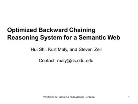 WIMS 2014, June 2-4Thessaloniki, Greece1 Optimized Backward Chaining Reasoning System for a Semantic Web Hui Shi, Kurt Maly, and Steven Zeil Contact: