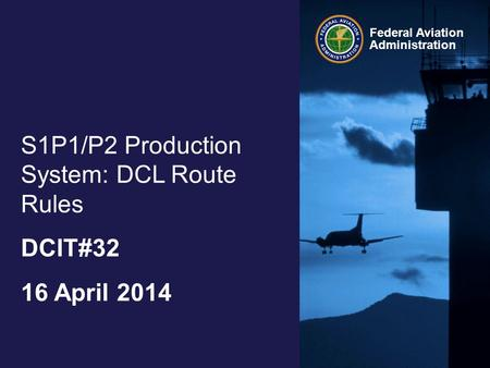 Federal Aviation Administration S1P1/P2 Production System: DCL Route Rules DCIT#32 16 April 2014.
