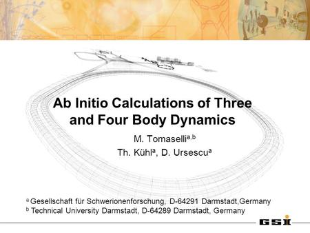 Ab Initio Calculations of Three and Four Body Dynamics M. Tomaselli a,b Th. Kühl a, D. Ursescu a a Gesellschaft für Schwerionenforschung, D-64291 Darmstadt,Germany.