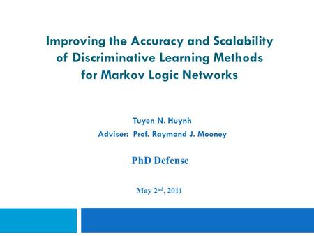 Improving the Accuracy and Scalability of Discriminative Learning Methods for Markov Logic Networks Tuyen N. Huynh Adviser: Prof. Raymond J. Mooney PhD.