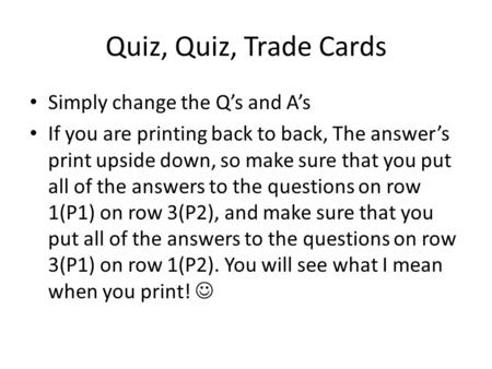 Quiz, Quiz, Trade Cards Simply change the Q's and A's If you are printing back to back, The answer's print upside down, so make sure that you put all of.