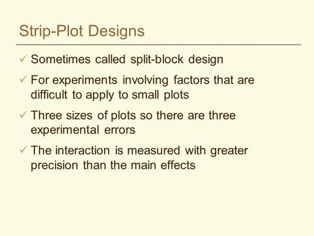 Strip-Plot Designs Sometimes called split-block design For experiments involving factors that are difficult to apply to small plots Three sizes of plots.