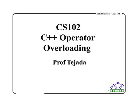 1 Data Structures - CSCI 102 CS102 C++ Operator Overloading Prof Tejada.