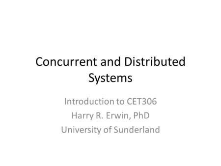 Concurrent and Distributed Systems Introduction to CET306 Harry R. Erwin, PhD University of Sunderland.
